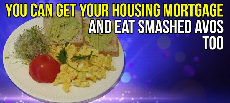 You can get your Housing Mortgage and Eat Smashed Avos too