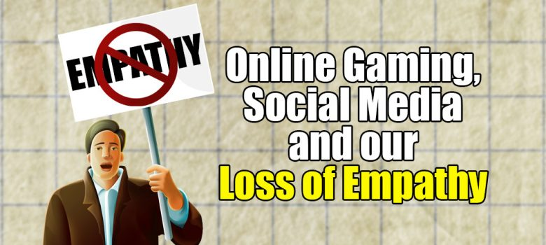 Online gaming social media and our loss of empathy